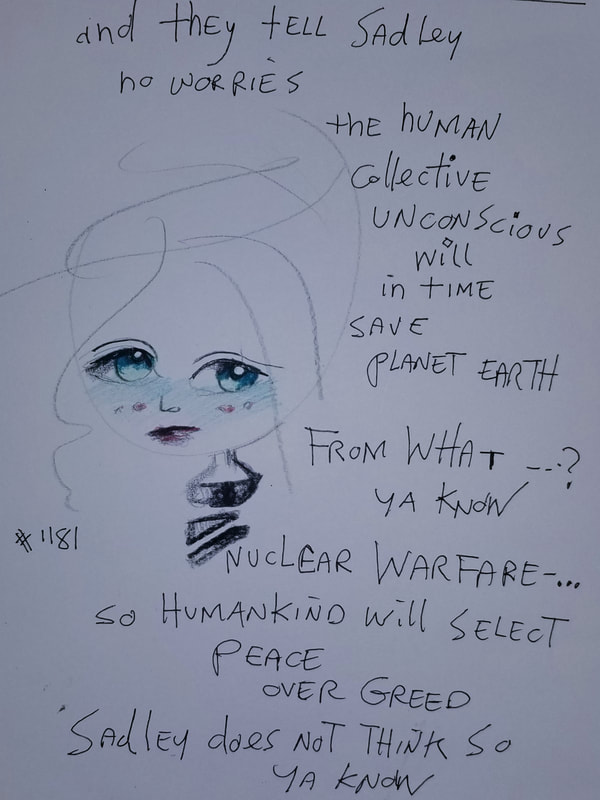 Sadley: and they tell Sadley no worries the human collective unconscious will in time save planet Earth  from what --? ya know  Nuclear warfare-... so humankind will select Peace over Greed  Sadley does not think so  ya know