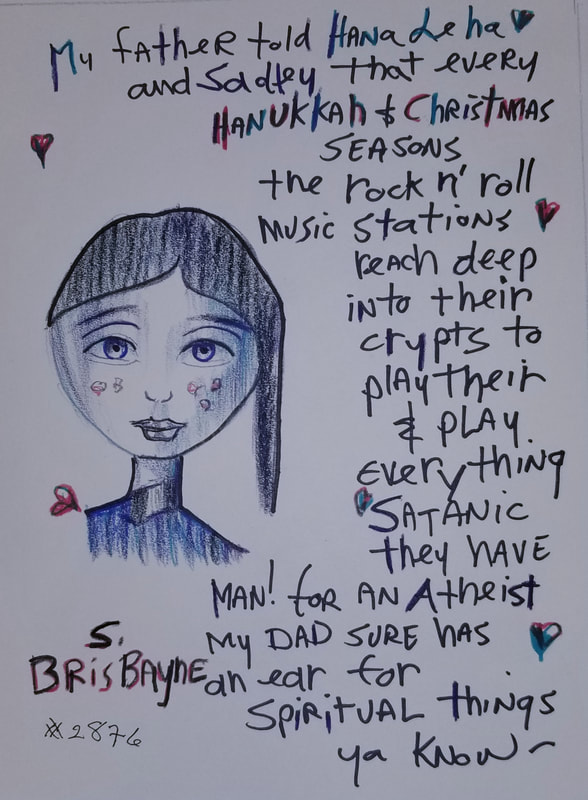 Sadley: My father told Hana de ha and Sadley that every Hanukkah & Christmas seasons the rock n' roll music stations reach deep into their crypts to play their & play everything Satanic thay have.  Man! for an atheist my dad sure has an ear for spiritual things ya know~
